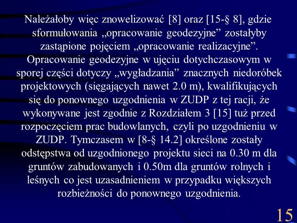 """Należałoby więc znowelizować [8] oraz [15-§ 8], gdzie sformułowania """"opracowanie geodezyjne zostałyby zastąpione pojęciem """"opracowanie realizacyjne . Opracowanie geodezyjne w ujęciu dotychczasowym w sporej części dotyczy """"wygładzania znacznych niedoróbek projektowych (sięgających nawet 2.0 m), kwalifikujących się do ponownego uzgodnienia w ZUDP z tej racji, że wykonywane jest zgodnie z Rozdziałem 3 [15] tuż przed rozpoczęciem prac budowlanych, czyli po uzgodnieniu w ZUDP. Tymczasem w [8-§ 14.2] określone zostały odstępstwa od uzgodnionego projektu sieci na 0.30 m dla gruntów zabudowanych i 0.50m dla gruntów rolnych i leśnych co jest uzasadnieniem w przypadku większych rozbieżności do ponownego uzgodnienia."""